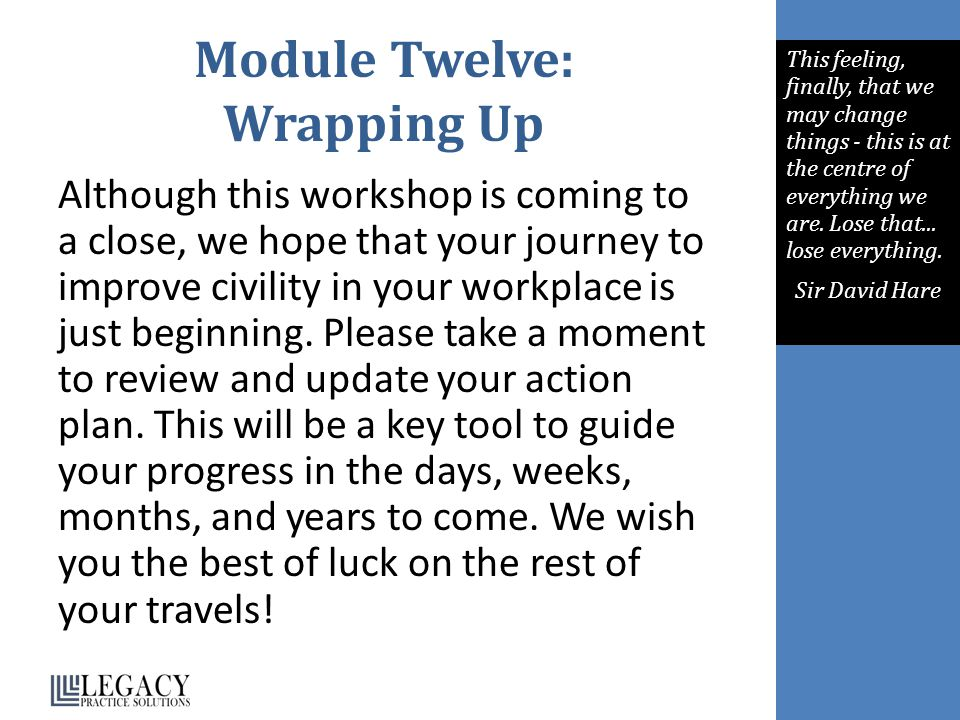 Module Twelve: Wrapping Up Although this workshop is coming to a close, we hope that your journey to improve civility in your workplace is just beginning.