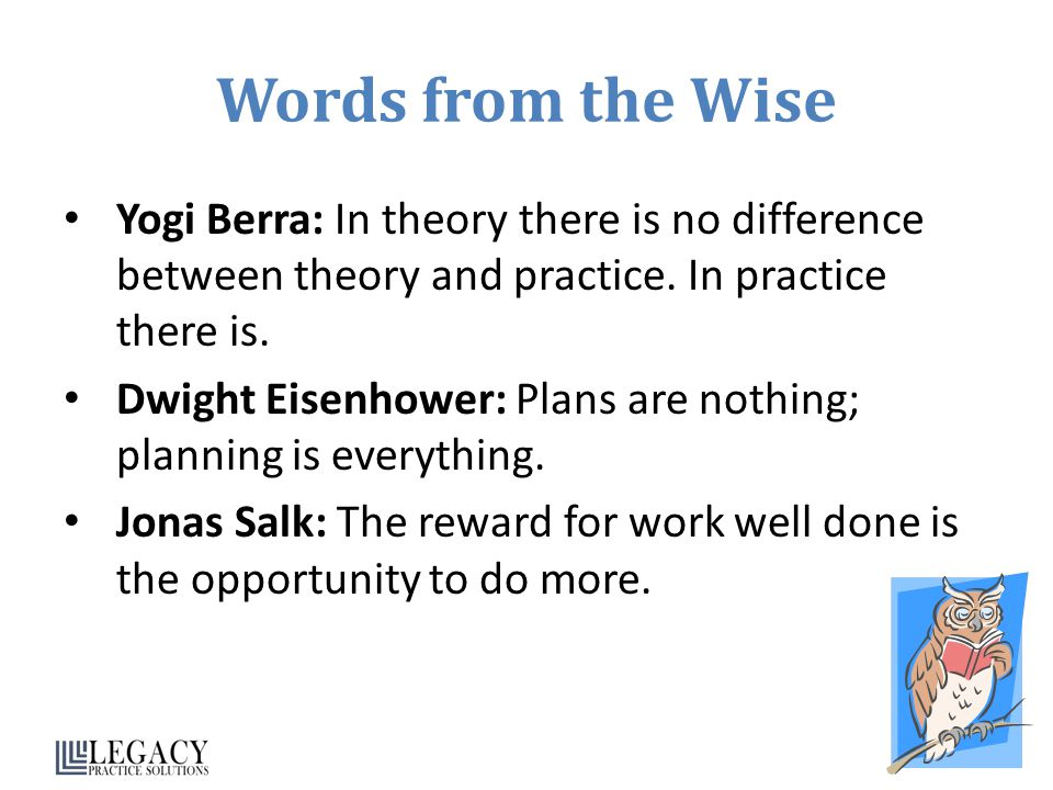 Words from the Wise Yogi Berra: In theory there is no difference between theory and practice.