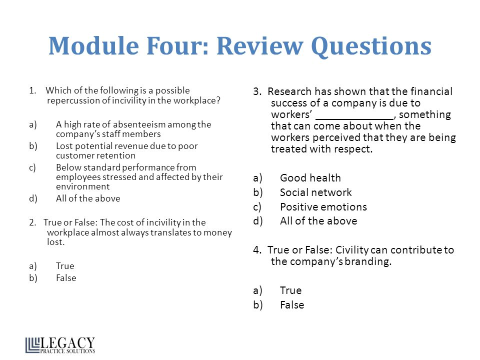 Module Four: Review Questions 1. Which of the following is a possible repercussion of incivility in the workplace? a)A high rate of absenteeism among