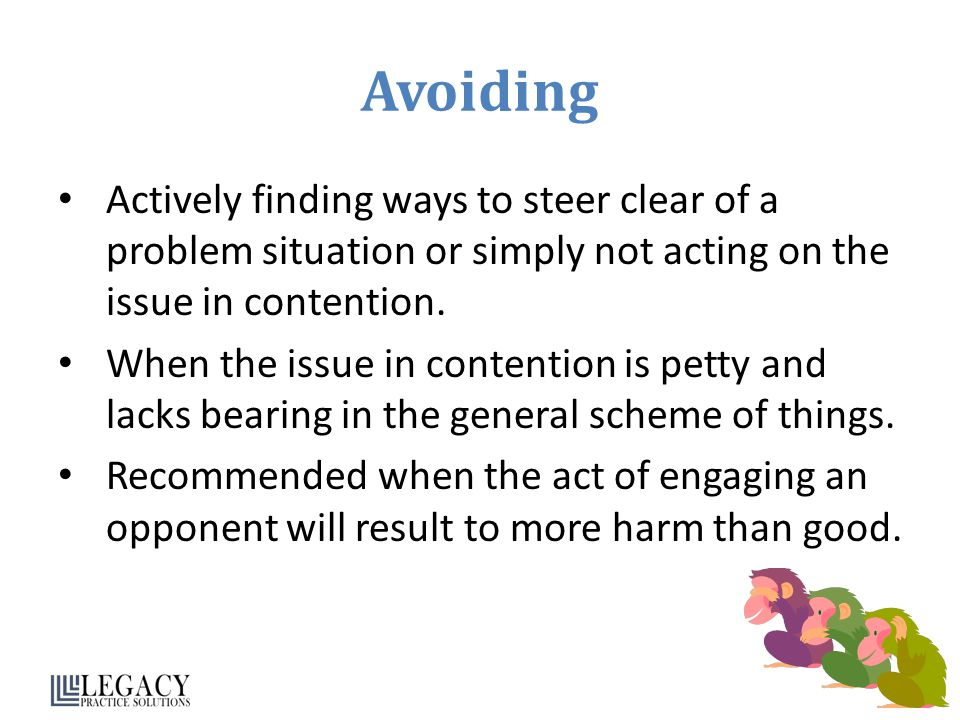 Avoiding Actively finding ways to steer clear of a problem situation or simply not acting on the issue in contention.