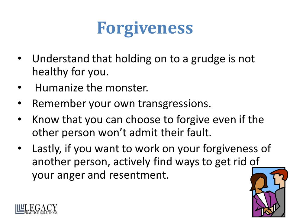 Forgiveness Understand that holding on to a grudge is not healthy for you.