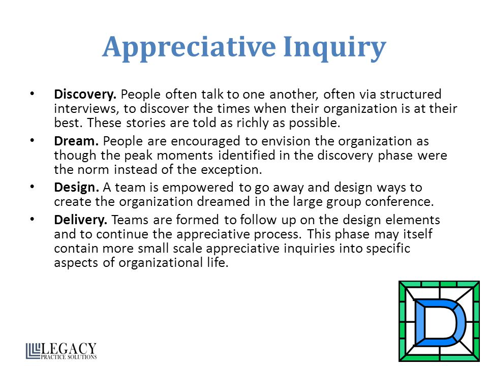Appreciative Inquiry Discovery. People often talk to one another, often via structured interviews, to discover the times when their organization is at