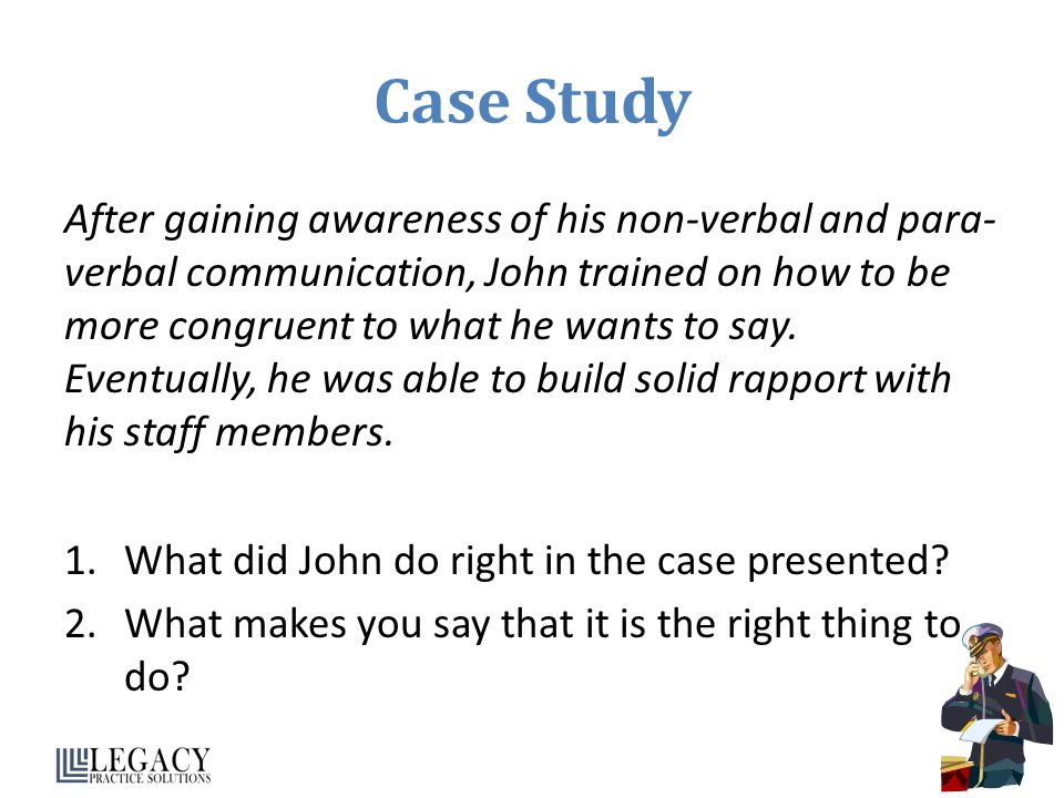 Case Study After gaining awareness of his non-verbal and para- verbal communication, John trained on how to be more congruent to what he wants to say.