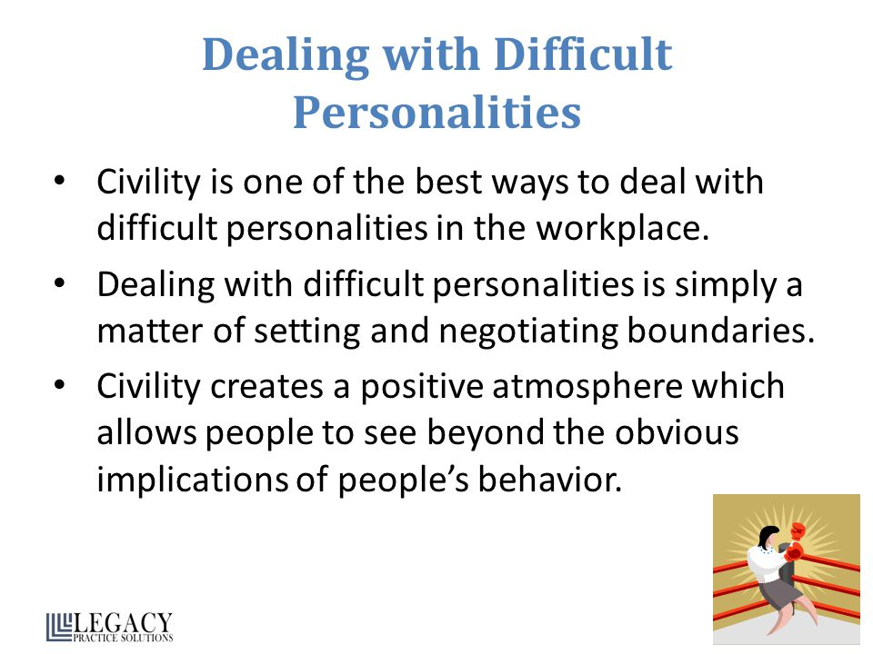 Dealing with Difficult Personalities Civility is one of the best ways to deal with difficult personalities in the workplace.