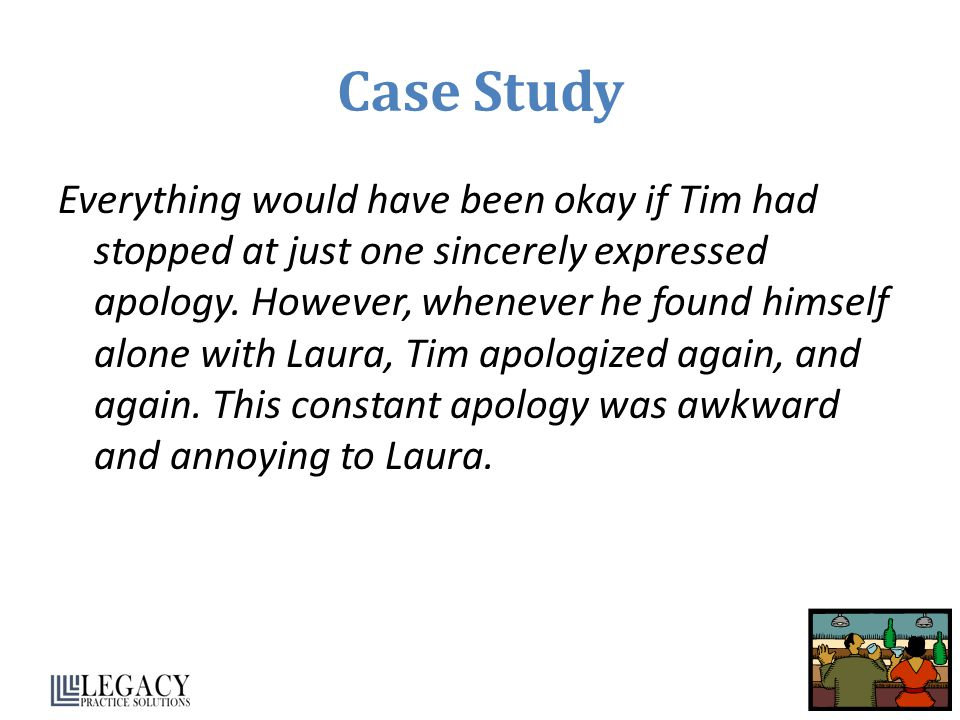 Case Study Everything would have been okay if Tim had stopped at just one sincerely expressed apology.
