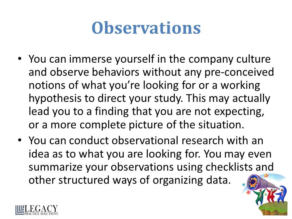 Observations You can immerse yourself in the company culture and observe behaviors without any pre-conceived notions of what youre looking for or a working hypothesis to direct your study.