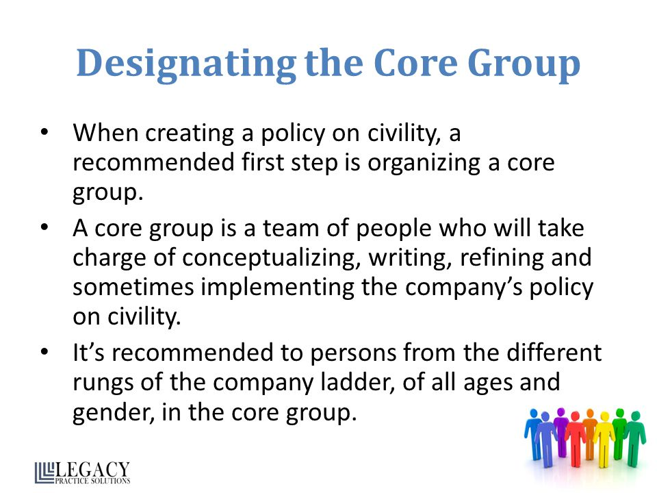 Designating the Core Group When creating a policy on civility, a recommended first step is organizing a core group.
