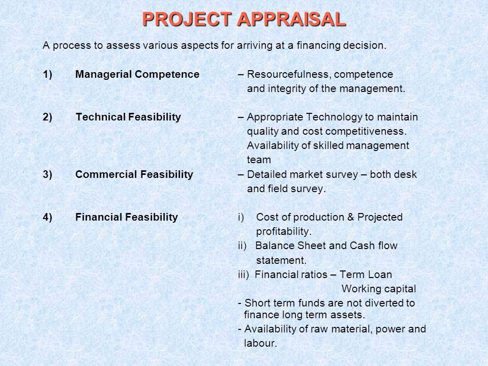 PROJECT APPRAISAL A process to assess various aspects for arriving at a financing decision. 1)Managerial Competence – Resourcefulness, competence and