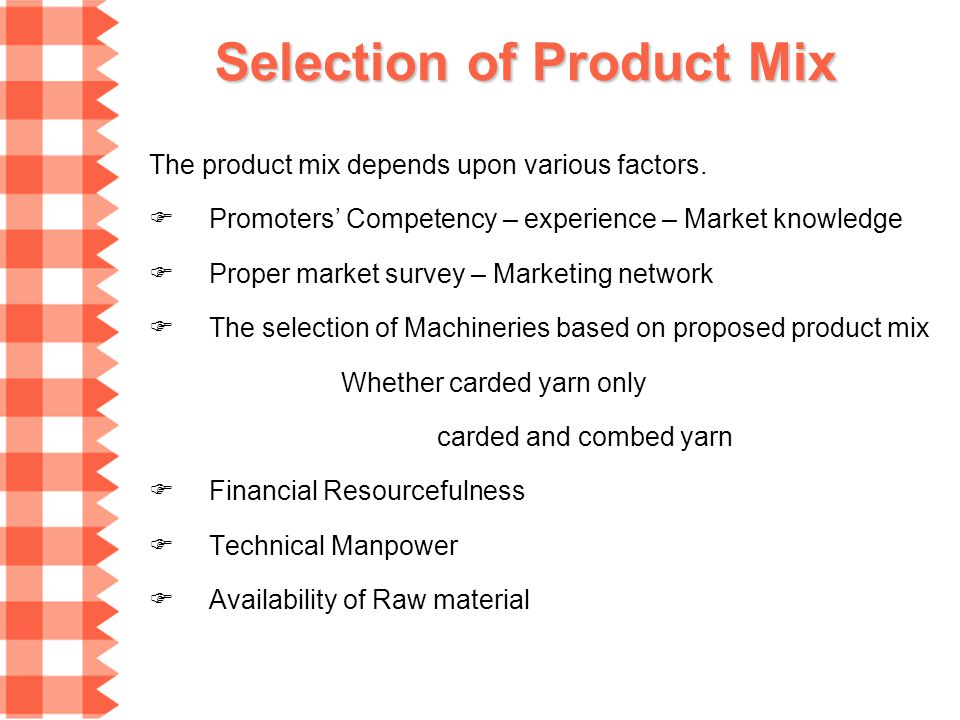 Selection of Product Mix The product mix depends upon various factors. Promoters Competency – experience – Market knowledge Proper market survey – Mar