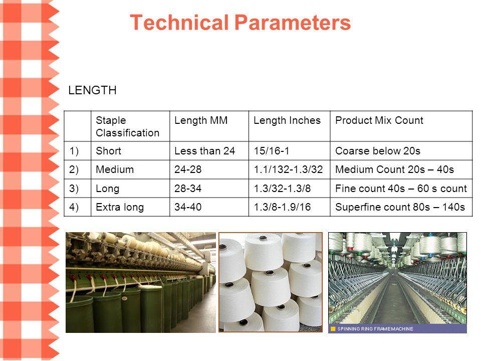 Technical Parameters LENGTH Staple Classification Length MMLength InchesProduct Mix Count 1)ShortLess than 2415/16-1Coarse below 20s 2)Medium24-281.1/