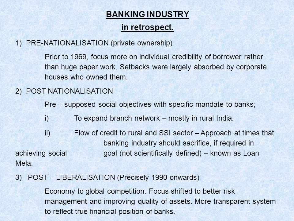 BANKING INDUSTRY in retrospect. 1) PRE-NATIONALISATION (private ownership) Prior to 1969, focus more on individual credibility of borrower rather than