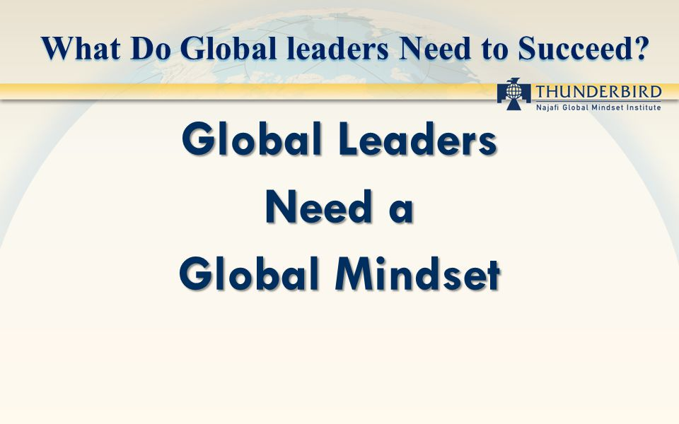 What Do Global leaders Need to Succeed Global Leaders Need a Global Mindset