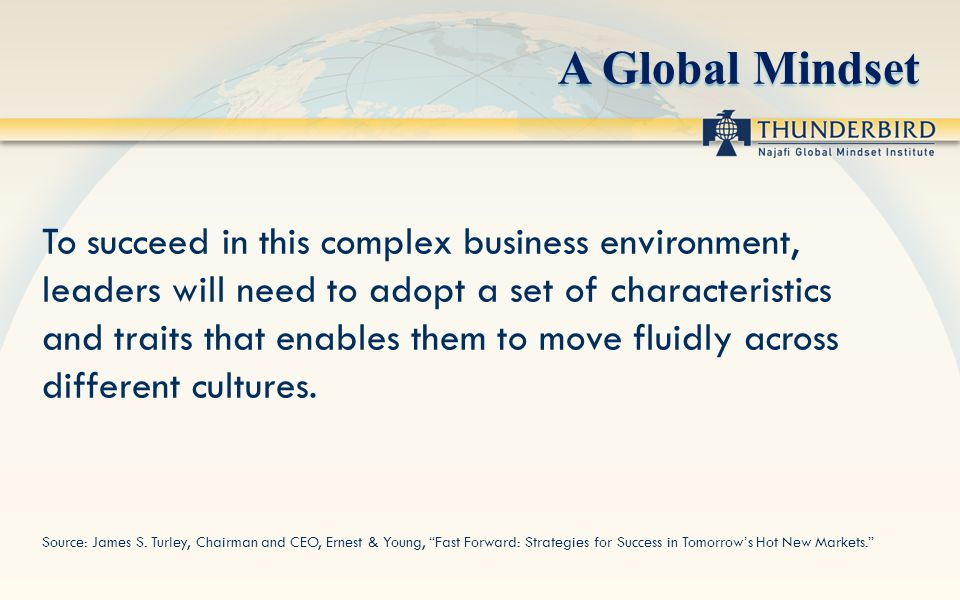 A Global Mindset To succeed in this complex business environment, leaders will need to adopt a set of characteristics and traits that enables them to