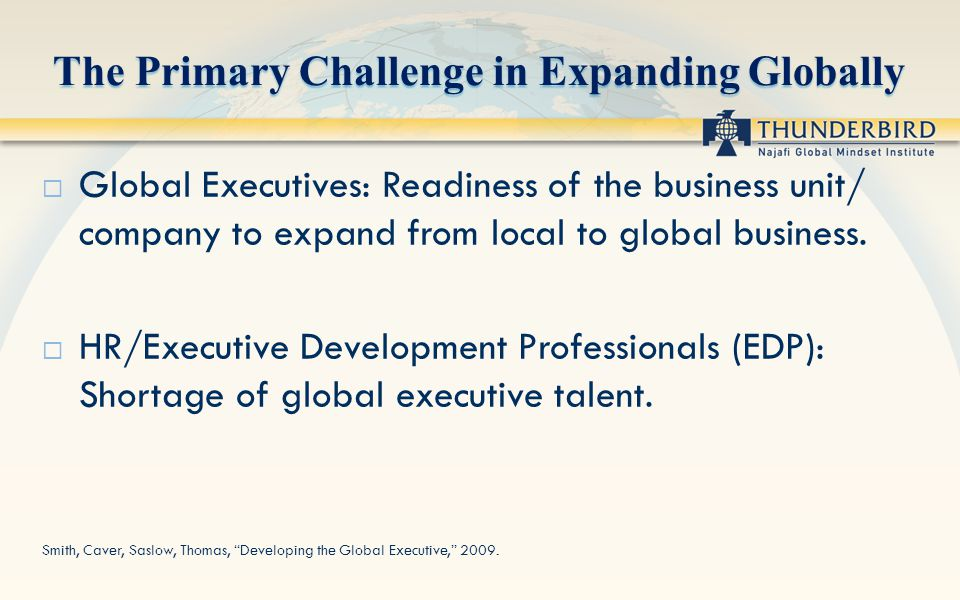 The Primary Challenge in Expanding Globally Global Executives: Readiness of the business unit/ company to expand from local to global business. HR/Exe