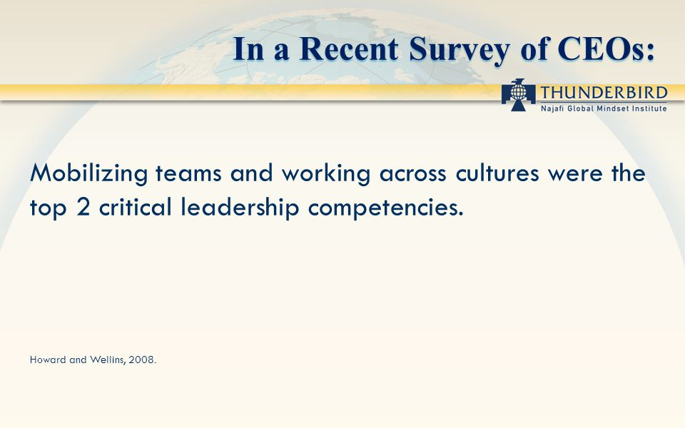 In a Recent Survey of CEOs: Mobilizing teams and working across cultures were the top 2 critical leadership competencies. Howard and Wellins, 2008.