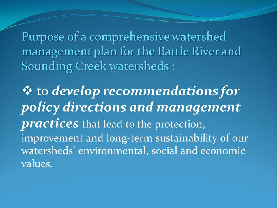 Purpose of a comprehensive watershed management plan for the Battle River and Sounding Creek watersheds : to develop recommendations for policy directions and management practices that lead to the protection, improvement and long-term sustainability of our watersheds environmental, social and economic values.