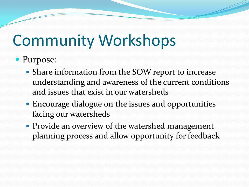 Community Workshops Purpose: Share information from the SOW report to increase understanding and awareness of the current conditions and issues that exist in our watersheds Encourage dialogue on the issues and opportunities facing our watersheds Provide an overview of the watershed management planning process and allow opportunity for feedback
