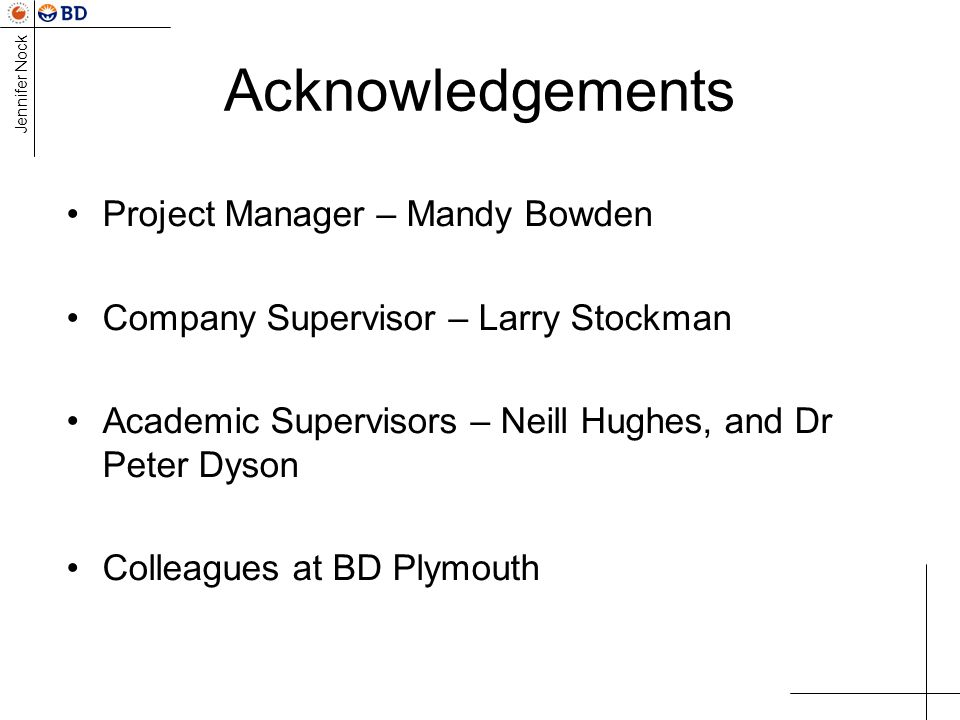 Jennifer Nock Acknowledgements Project Manager – Mandy Bowden Company Supervisor – Larry Stockman Academic Supervisors – Neill Hughes, and Dr Peter Dyson Colleagues at BD Plymouth
