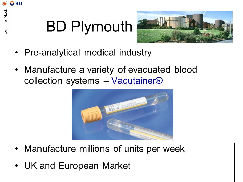 Jennifer Nock BD Plymouth Pre-analytical medical industry Manufacture a variety of evacuated blood collection systems – Vacutainer® Manufacture millions of units per week UK and European Market
