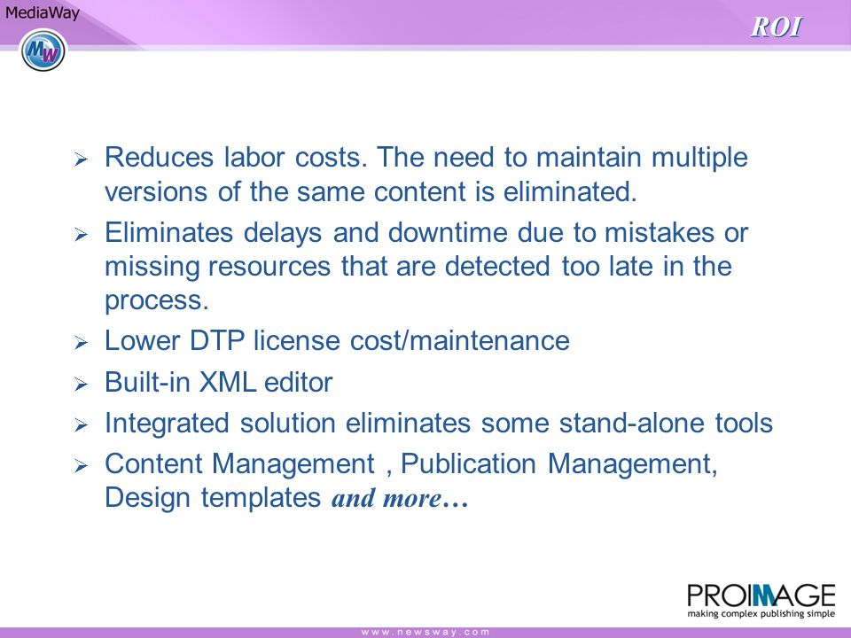 ROI Reduces labor costs.The need to maintain multiple versions of the same content is eliminated.