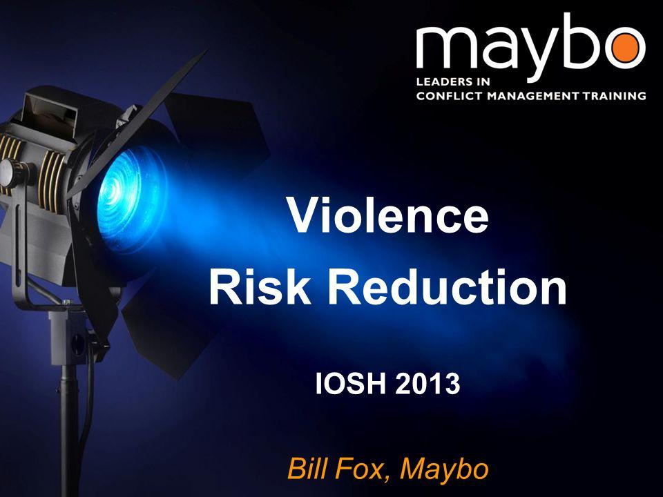 © Maybo Ltd 2006 0 Violence Risk Reduction IOSH 2013 Bill Fox, Maybo