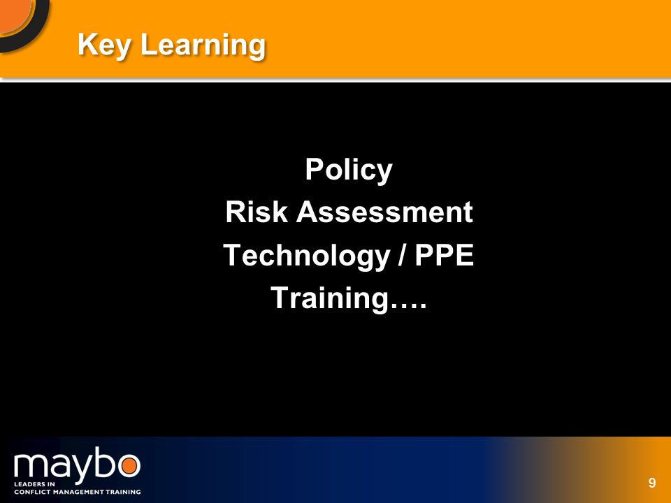 © Maybo Ltd 2006 9 Key Learning Policy Risk Assessment Technology / PPE Training….
