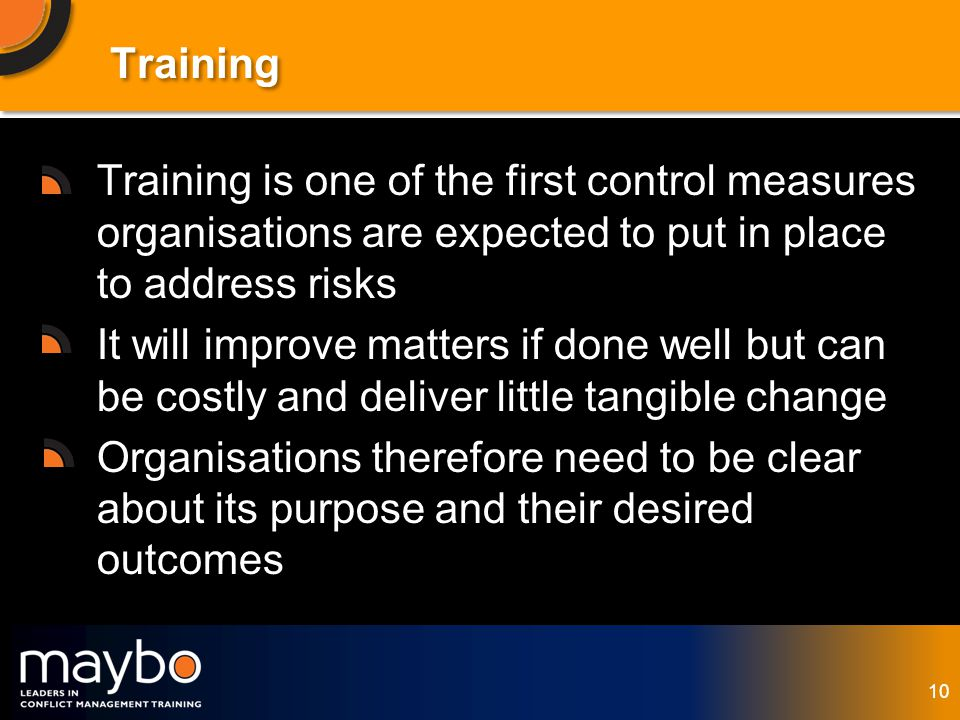 © Maybo Ltd 2006 10 Training Training is one of the first control measures organisations are expected to put in place to address risks It will improve matters if done well but can be costly and deliver little tangible change Organisations therefore need to be clear about its purpose and their desired outcomes