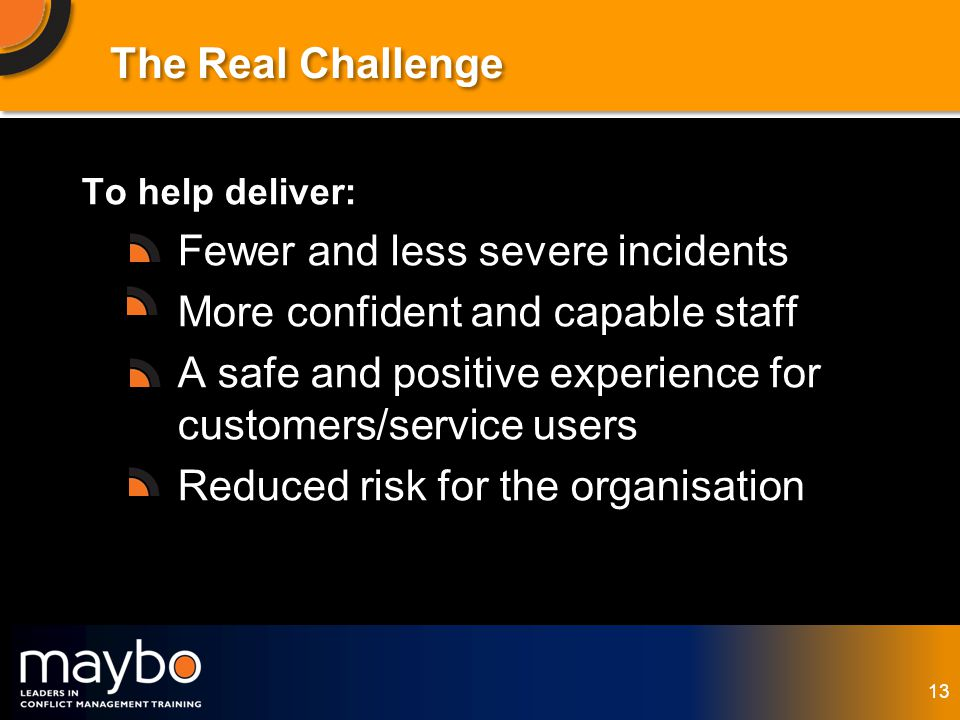 © Maybo Ltd 2006 13 The Real Challenge To help deliver: Fewer and less severe incidents More confident and capable staff A safe and positive experience for customers/service users Reduced risk for the organisation