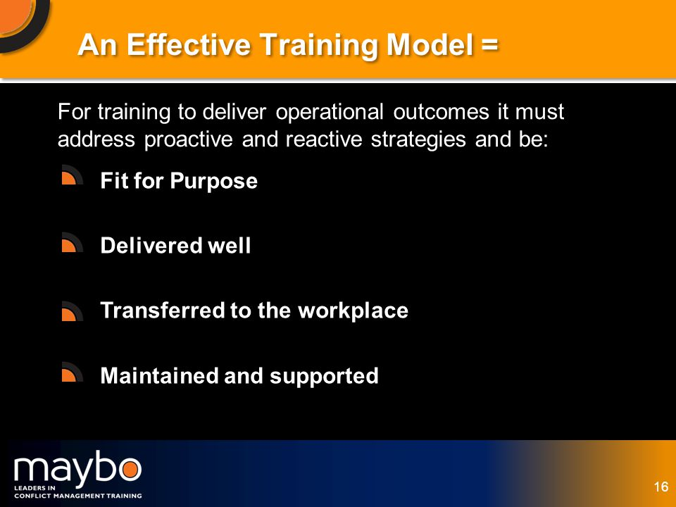 © Maybo Ltd 2006 16 An Effective Training Model = For training to deliver operational outcomes it must address proactive and reactive strategies and be: Fit for Purpose Delivered well Transferred to the workplace Maintained and supported