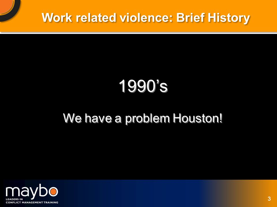© Maybo Ltd 2006 3 Work related violence: Brief History 1990s We have a problem Houston.