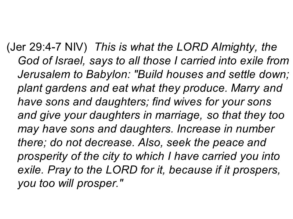 (Jer 29:4-7 NIV) This is what the LORD Almighty, the God of Israel, says to all those I carried into exile from Jerusalem to Babylon: