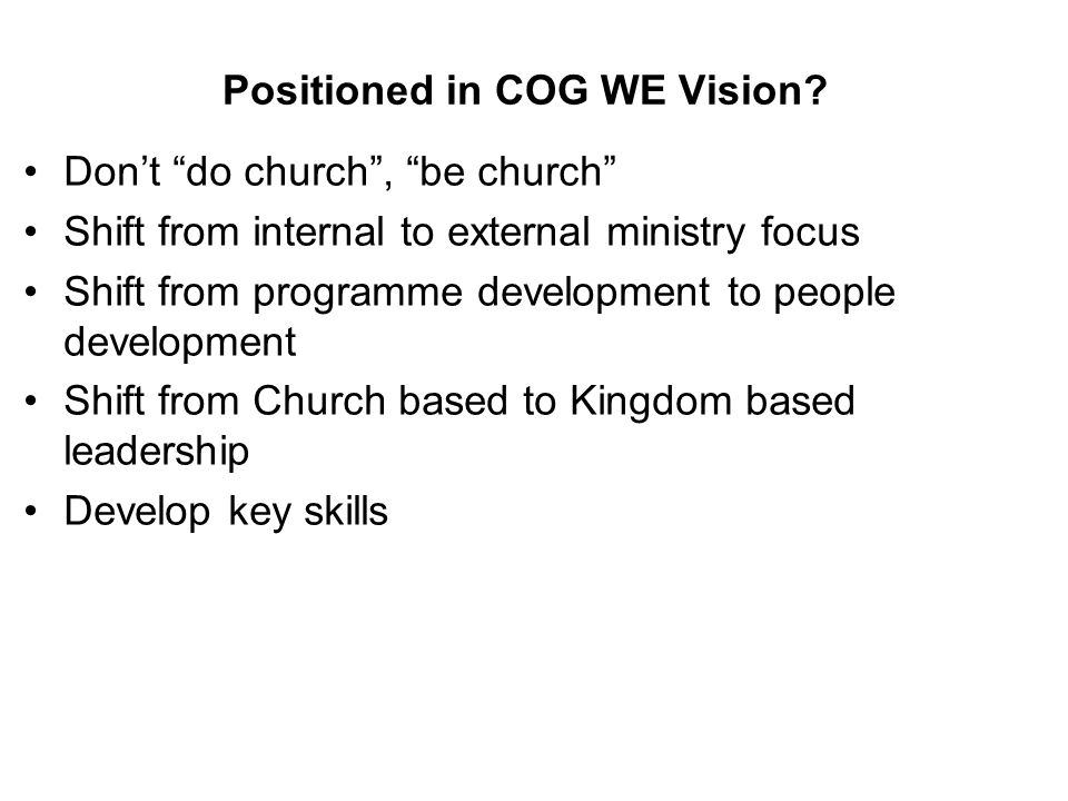 Positioned in COG WE Vision? Dont do church, be church Shift from internal to external ministry focus Shift from programme development to people devel