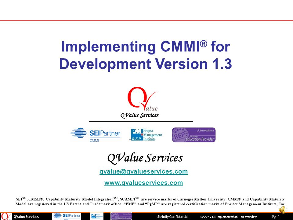 QValue Services Strictly Confidential CMMI ® V1.3 Implementation – an overview Pg 1 Implementing CMMI ® for Development Version 1.3 QValue Services qvalue@qvalueservices.com www.qvalueservices.com SEI SM, CMMI®, Capability Maturity Model Integration SM, SCAMPI SM are service marks of Carnegie Mellon University.