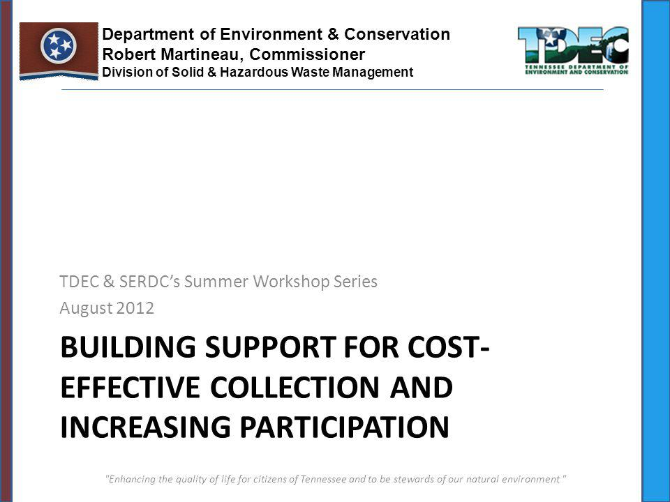 BUILDING SUPPORT FOR COST- EFFECTIVE COLLECTION AND INCREASING PARTICIPATION TDEC & SERDCs Summer Workshop Series August 2012