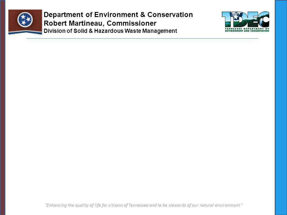 Enhancing the quality of life for citizens of Tennessee and to be stewards of our natural environment Department of Environment & Conservation Robert Martineau, Commissioner Division of Solid & Hazardous Waste Management