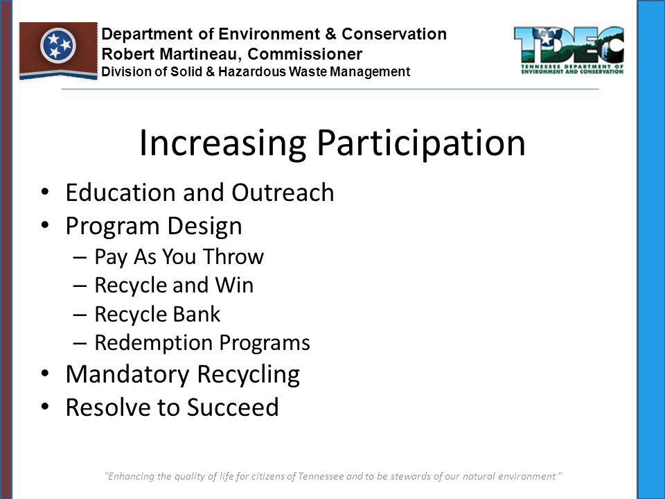 Increasing Participation Education and Outreach Program Design – Pay As You Throw – Recycle and Win – Recycle Bank – Redemption Programs Mandatory Recycling Resolve to Succeed Department of Environment & Conservation Robert Martineau, Commissioner Division of Solid & Hazardous Waste Management Enhancing the quality of life for citizens of Tennessee and to be stewards of our natural environment