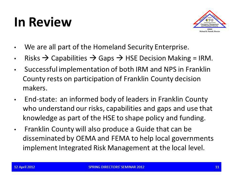 In Review We are all part of the Homeland Security Enterprise. Risks Capabilities Gaps HSE Decision Making = IRM. Successful implementation of both IR