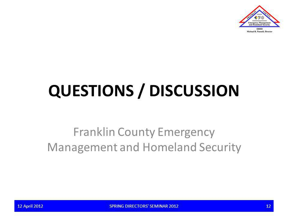QUESTIONS / DISCUSSION Franklin County Emergency Management and Homeland Security 12 April 2012SPRING DIRECTORS' SEMINAR 20121212 April 201212