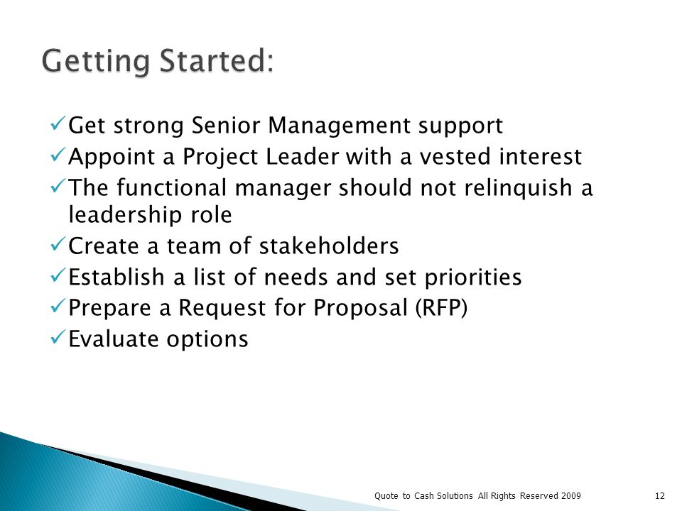 Get strong Senior Management support Appoint a Project Leader with a vested interest The functional manager should not relinquish a leadership role Create a team of stakeholders Establish a list of needs and set priorities Prepare a Request for Proposal (RFP) Evaluate options 12Quote to Cash Solutions All Rights Reserved 2009