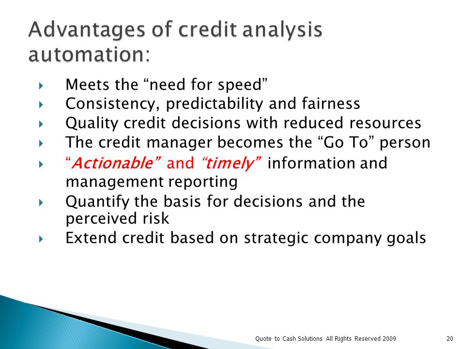 Meets the need for speed Consistency, predictability and fairness Quality credit decisions with reduced resources The credit manager becomes the Go To person Actionable and timely information and management reporting Quantify the basis for decisions and the perceived risk Extend credit based on strategic company goals 20Quote to Cash Solutions All Rights Reserved 2009