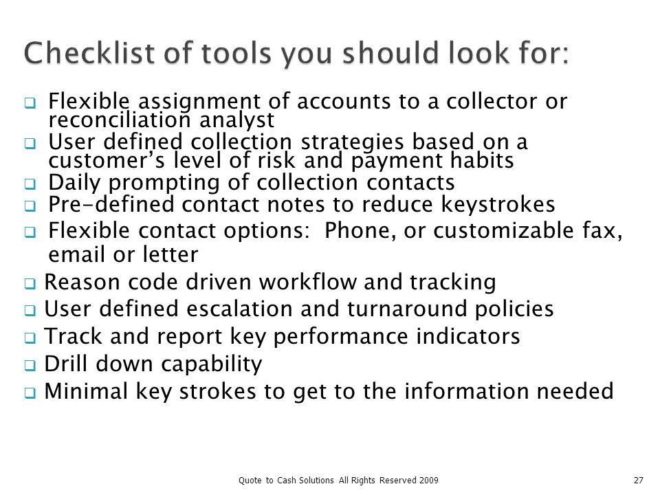Flexible assignment of accounts to a collector or reconciliation analyst User defined collection strategies based on a customers level of risk and payment habits Daily prompting of collection contacts Pre-defined contact notes to reduce keystrokes Flexible contact options: Phone, or customizable fax, email or letter Reason code driven workflow and tracking User defined escalation and turnaround policies Track and report key performance indicators Drill down capability Minimal key strokes to get to the information needed 27Quote to Cash Solutions All Rights Reserved 2009