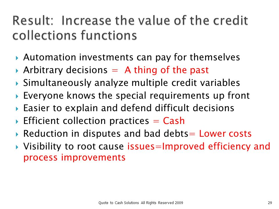 29 Result: Increase the value of the credit collections functions Automation investments can pay for themselves Arbitrary decisions = A thing of the past Simultaneously analyze multiple credit variables Everyone knows the special requirements up front Easier to explain and defend difficult decisions Efficient collection practices = Cash Reduction in disputes and bad debts= Lower costs Visibility to root cause issues=Improved efficiency and process improvements Quote to Cash Solutions All Rights Reserved 2009