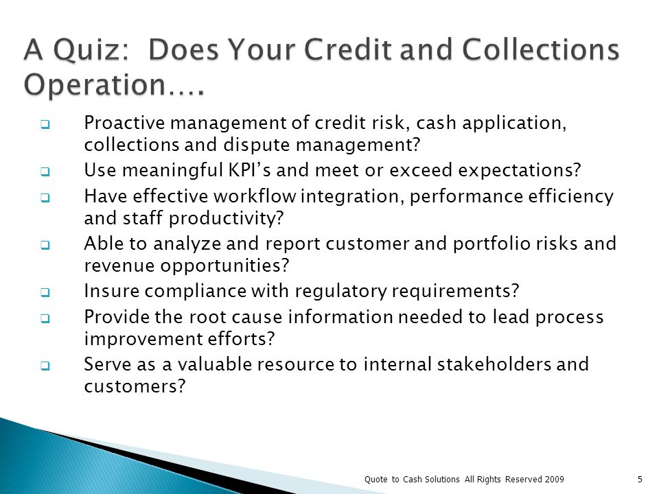 Process Inputs Process Outputs 6 Credit/Collections Cash Application Dispute Management Customers Sales Internal Stakeholders Senior Management Customers Sales Internal Stakeholders Senior Management Audit Quote to Cash Solutions All Rights Reserved 2009