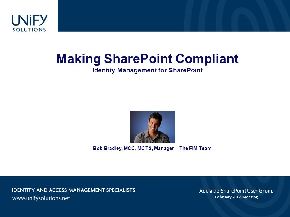 Making SharePoint Compliant Identity Management for SharePoint Adelaide SharePoint User Group February 2012 Meeting Bob Bradley, MCC, MCTS, Manager – The FIM Team