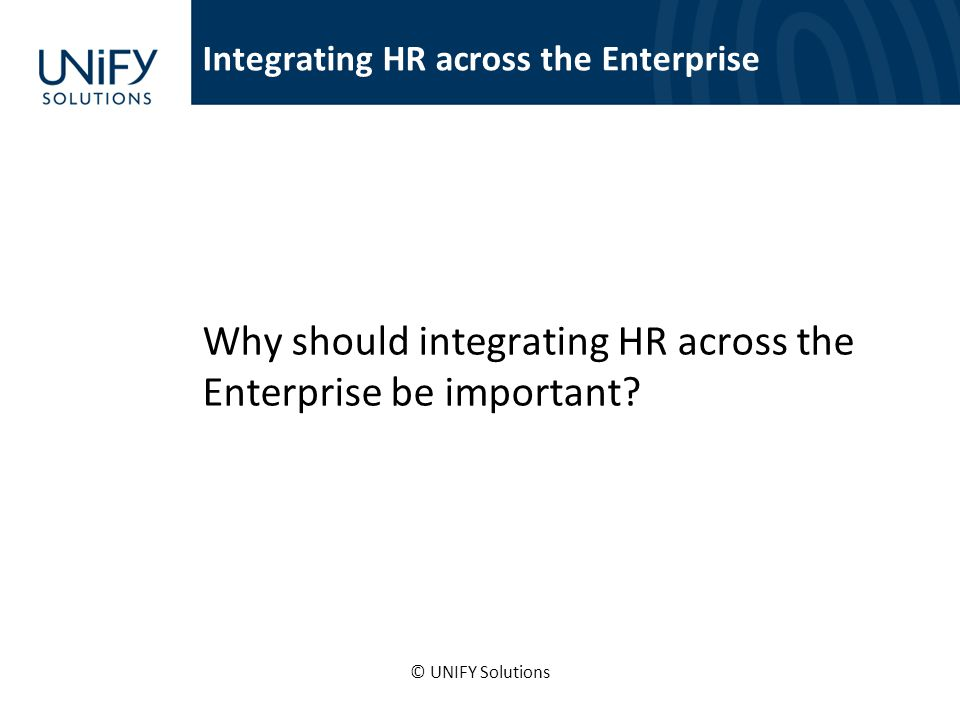 Integrating HR across the Enterprise Why should integrating HR across the Enterprise be important? © UNIFY Solutions