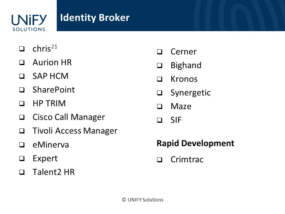 chris 21 Aurion HR SAP HCM SharePoint HP TRIM Cisco Call Manager Tivoli Access Manager eMinerva Expert Talent2 HR Cerner Bighand Kronos Synergetic Maze SIF Rapid Development Crimtrac Identity Broker © UNIFY Solutions