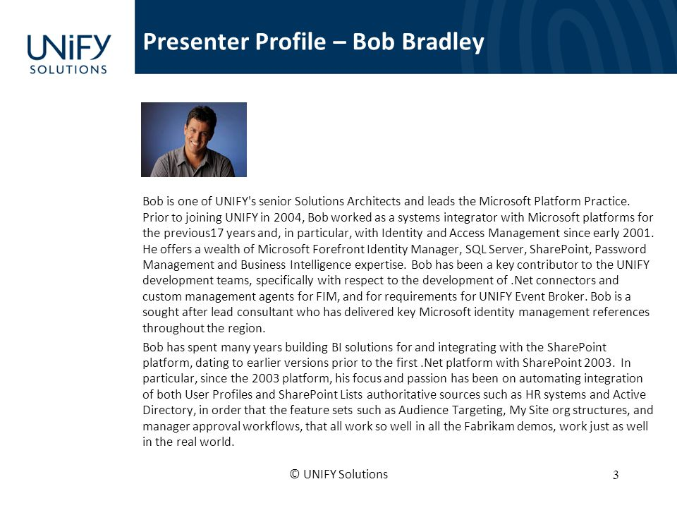 Presenter Profile – Bob Bradley Bob is one of UNIFY s senior Solutions Architects and leads the Microsoft Platform Practice.
