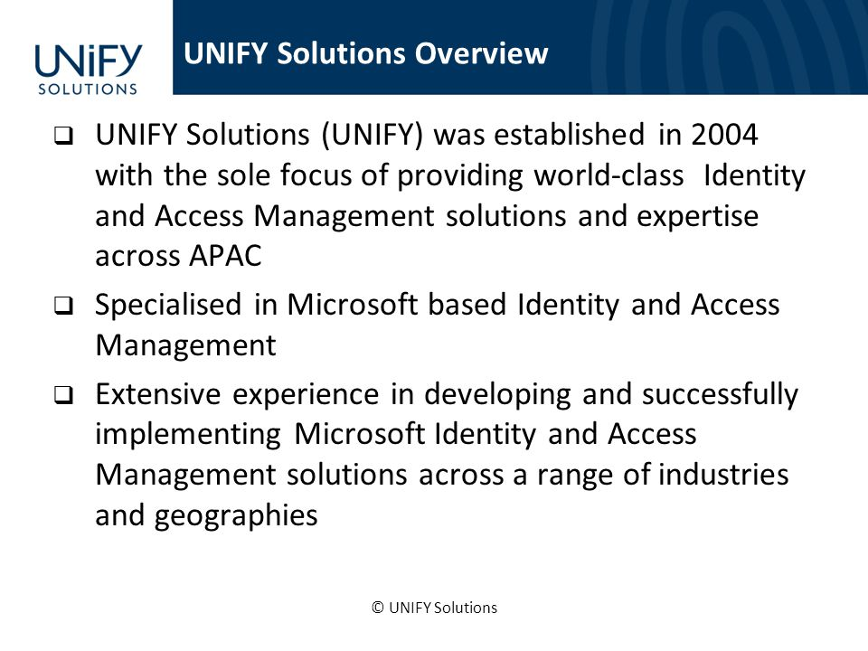 UNIFY Solutions (UNIFY) was established in 2004 with the sole focus of providing world-class Identity and Access Management solutions and expertise across APAC Specialised in Microsoft based Identity and Access Management Extensive experience in developing and successfully implementing Microsoft Identity and Access Management solutions across a range of industries and geographies © UNIFY Solutions UNIFY Solutions Overview