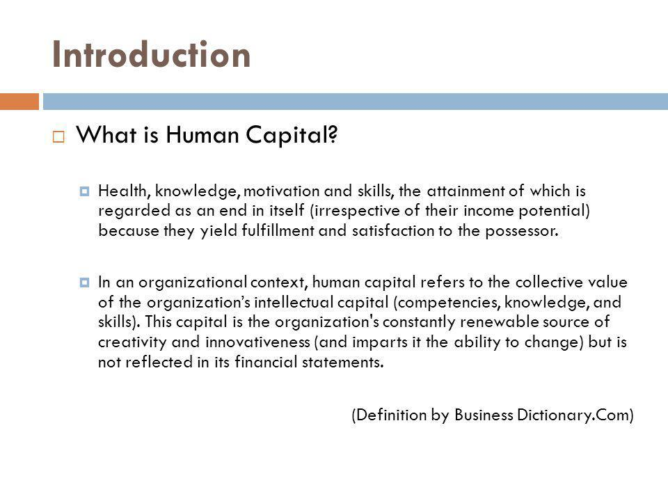 Introduction What is Human Capital? Health, knowledge, motivation and skills, the attainment of which is regarded as an end in itself (irrespective of