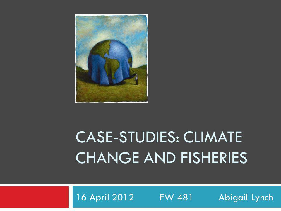 CASE-STUDIES: CLIMATE CHANGE AND FISHERIES 16 April 2012 FW 481 Abigail Lynch